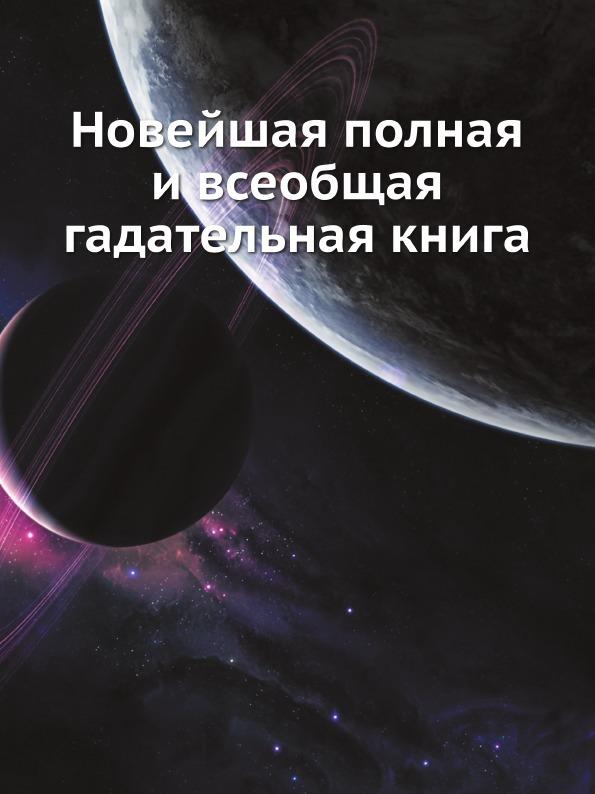 Коллектив авторов Новейшая полная и всеобщая гадательная книга