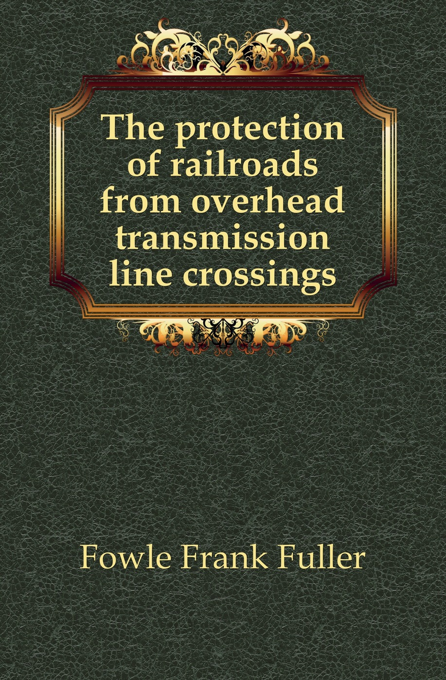 Fowle Frank Fuller The protection of railroads from overhead transmission line crossings catalog fuller transmission