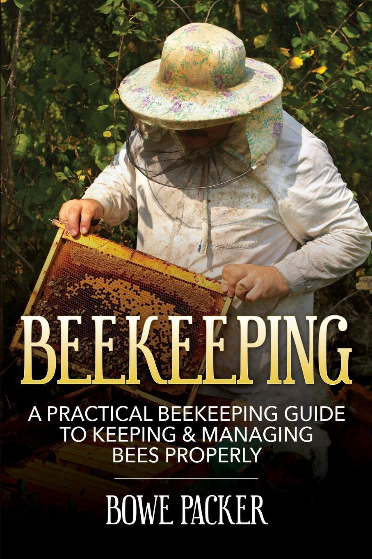 Beekeeping. A Practical Beekeeping Guide to Keeping & Managing Bees Properly. Bowe Packer