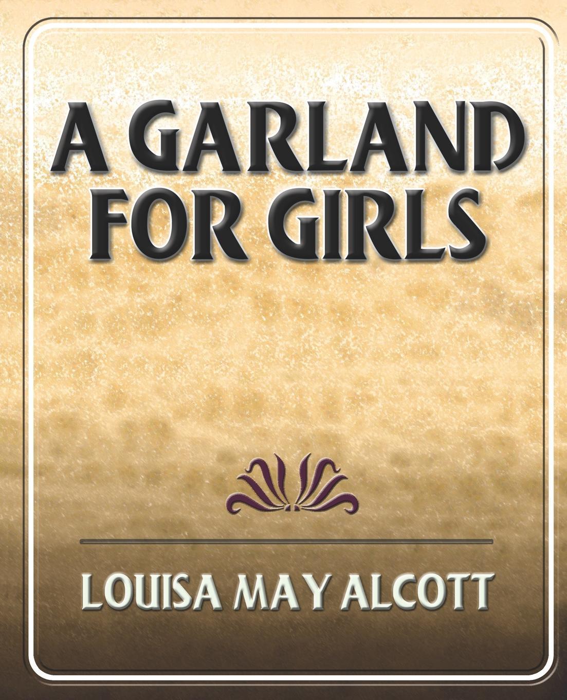 Книга A Garland for Girls. Louisa May Alcott, Alcott Louisa May