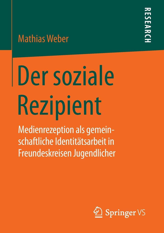 Der soziale Rezipient. Medienrezeption als gemeinschaftliche Identitatsarbeit in Freundeskreisen Jugendlicher. Mathias Weber