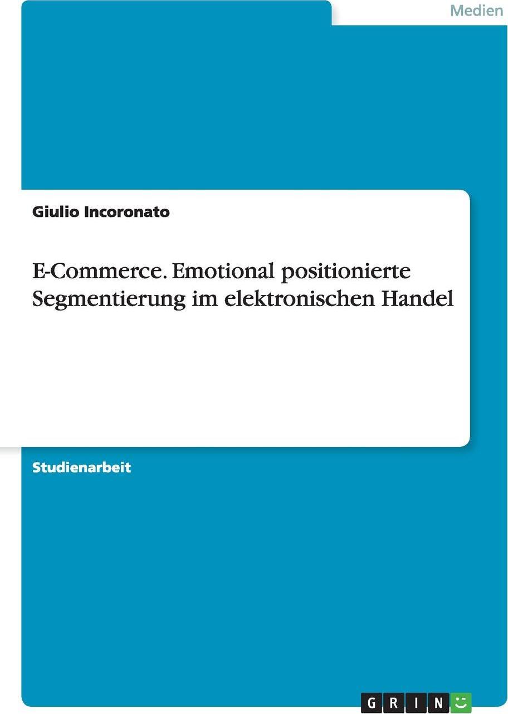 E-Commerce. Emotional positionierte Segmentierung im elektronischen Handel. Giulio Incoronato