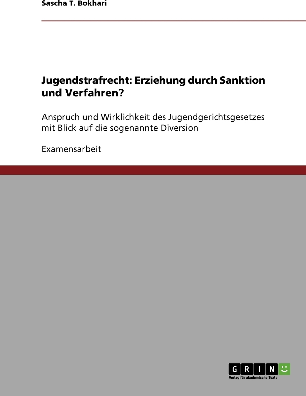 Jugendstrafrecht. Erziehung durch Sanktion und Verfahren?. Sascha T. Bokhari