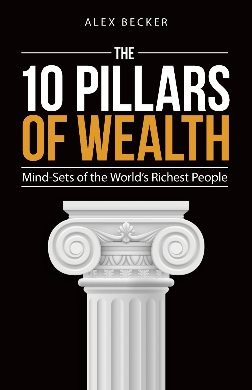 Alex Becker. 10 Pillars of Wealth. Mind-Sets of the World's Wealthiest People