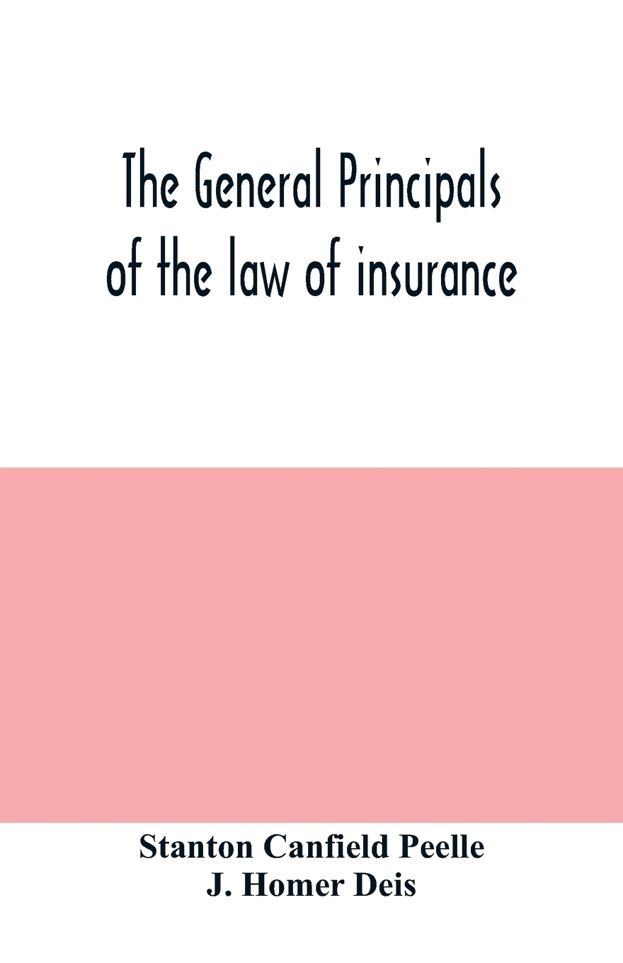 Stanton Canfield Peelle, J. Homer Deis. The general principals of the law of insurance