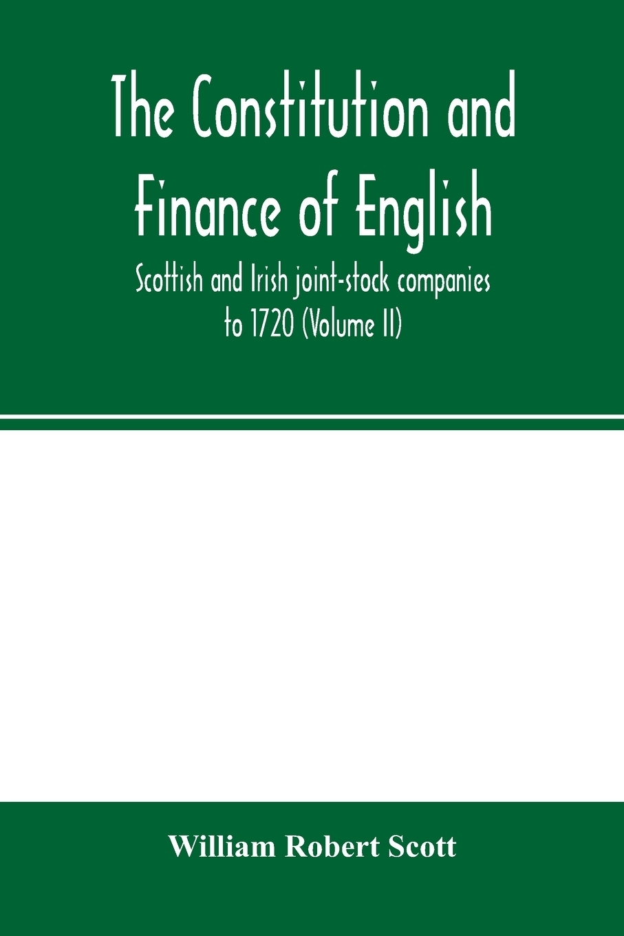 William Robert Scott. The constitution and finance of English, Scottish and Irish joint-stock companies to 1720 (Volume II) Companies for foreign Trade, Colonization, Fishing and Mining