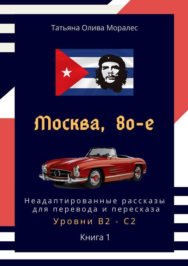 Москва, 80-е. Неадаптированные рассказы для перевода и пересказа. Уровни В2-С2  #1