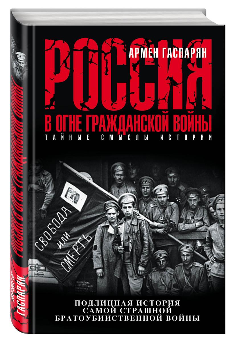 Россия в огне Гражданской войны. Подлинная история самой страшной братоубийственной войны   Гаспарян #1