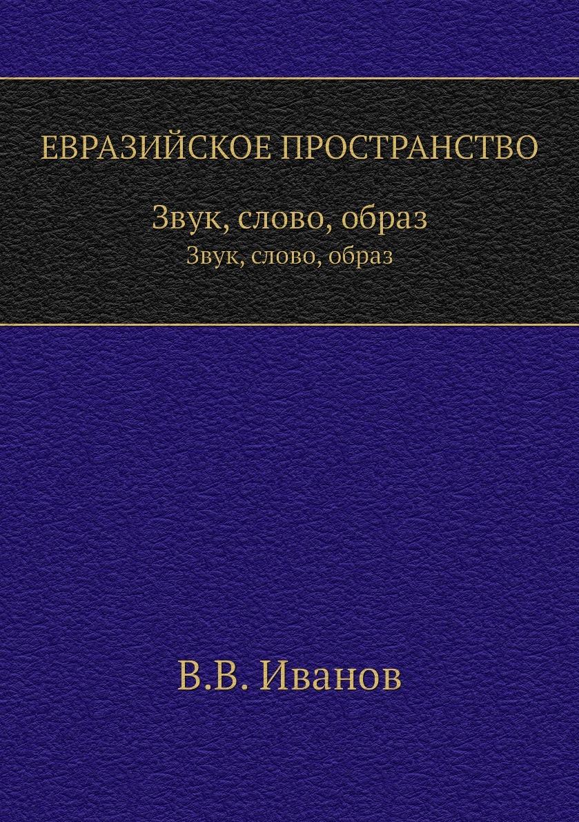 В. В. Иванов ЕВРАЗИЙСКОЕ ПРОСТРАНСТВО. Звук, слово, образ