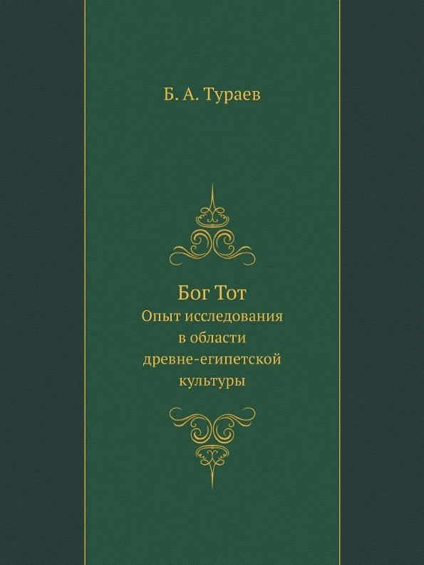 Б. А. Тураев Бог Тот. Опыт исследования в области древне-египетской культуры
