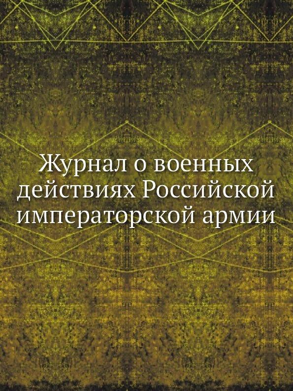 Коллектив авторов Журнал о военных действиях Российской императорской армии