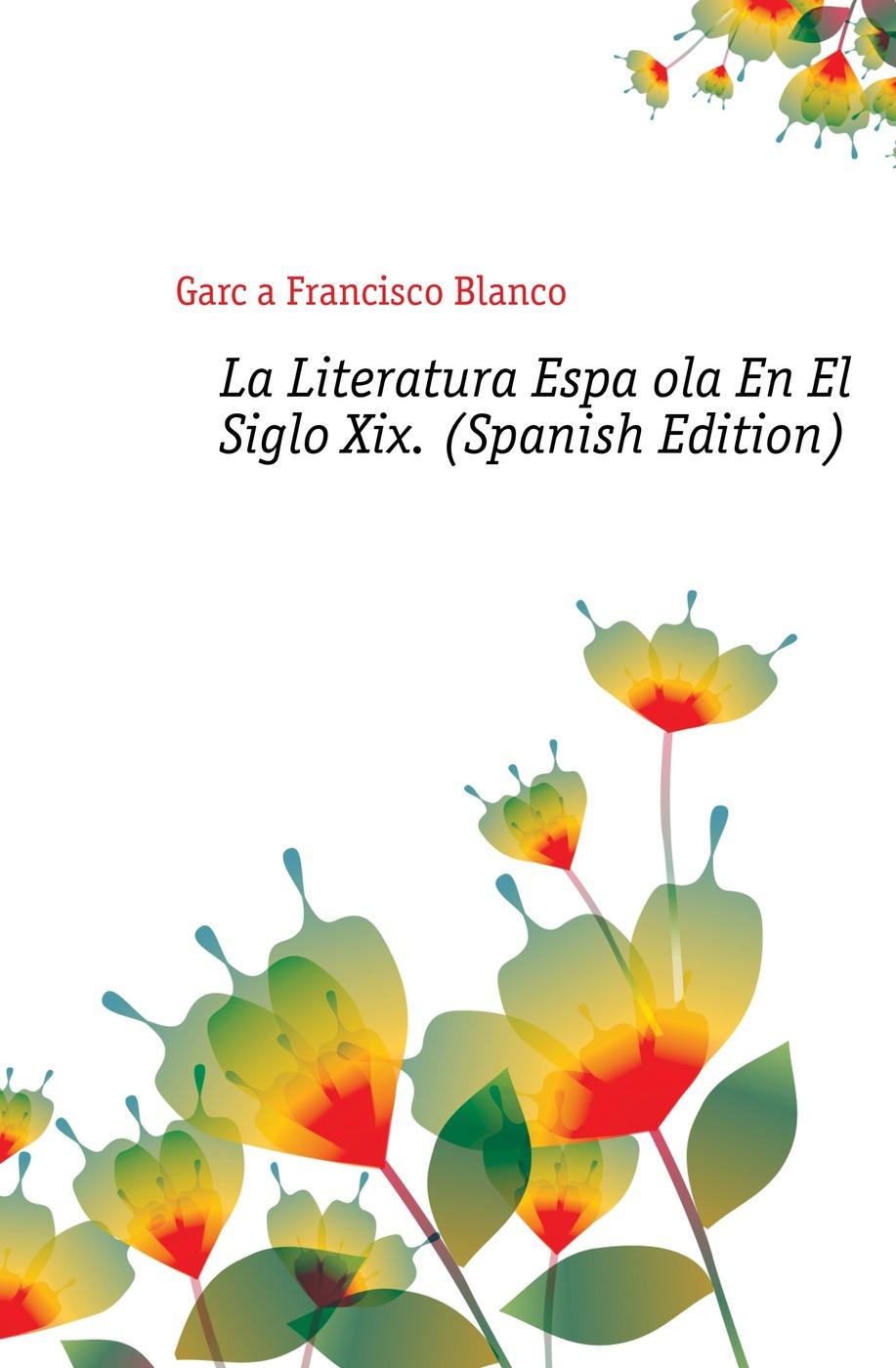 García Francisco Blanco La Literatura Espanola En El Siglo Xix. (Spanish Edition) francisco garcía gonzález proxima estacion el cielo tapa blanca