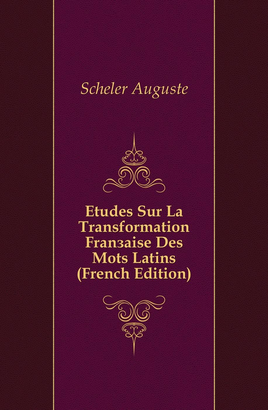 Scheler Auguste Etudes Sur La Transformation Francaise Des Mots Latins (French Edition) ménière prosper etudes medicales sur les poetes latins french edition