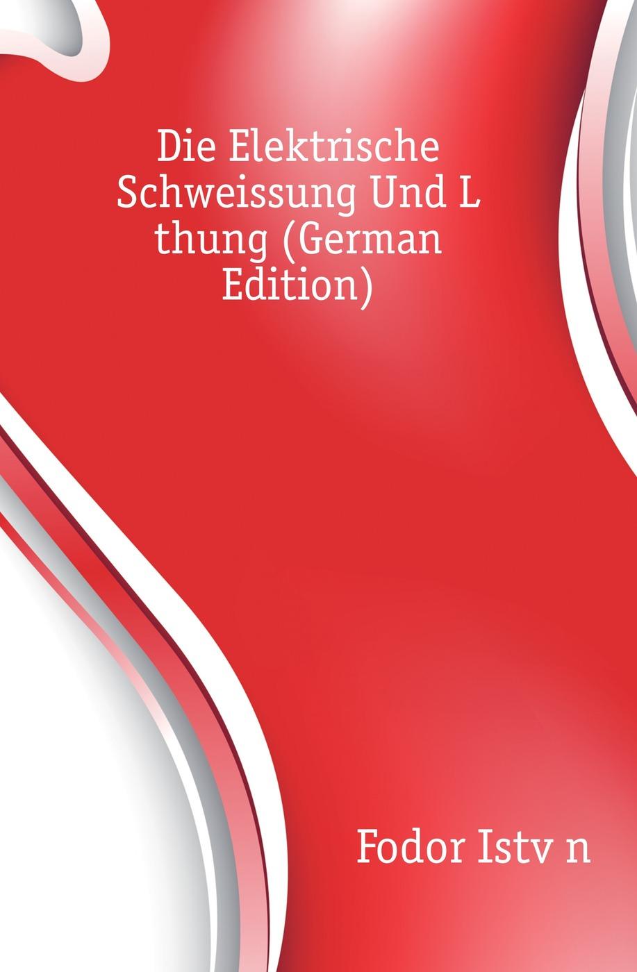 Fodor István Die Elektrische Schweissung Und Lothung (German Edition)