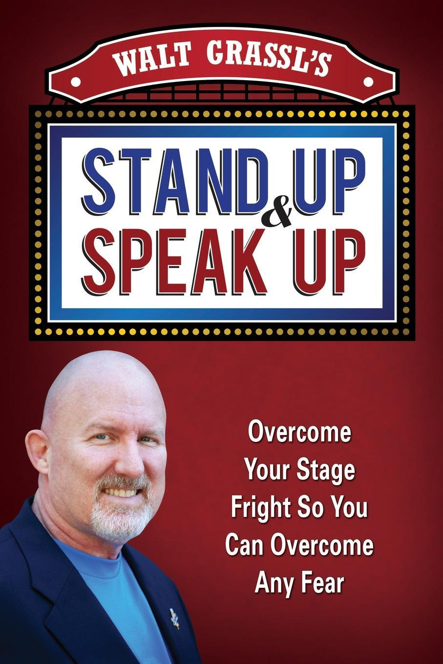 Walt Grassl`s Stand Up & Speak Up. Overcome Your Stage Fright So You Can Overcome Any Fear. WAlt Grassl