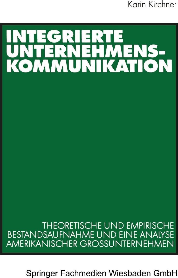Integrierte Unternehmenskommunikation. Theoretische und empirische Bestandsaufnahme und eine Analyse amerikanischer Grossunternehmen. Karin Kirchner