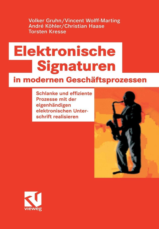 Volker Gruhn, Vincent Wolff-Marting, Andre Köhler. Elektronische Signaturen in modernen Geschaftsprozessen. Schlanke und effiziente Prozesse mit der eigenhandigen elektronischen Unterschrift realisieren