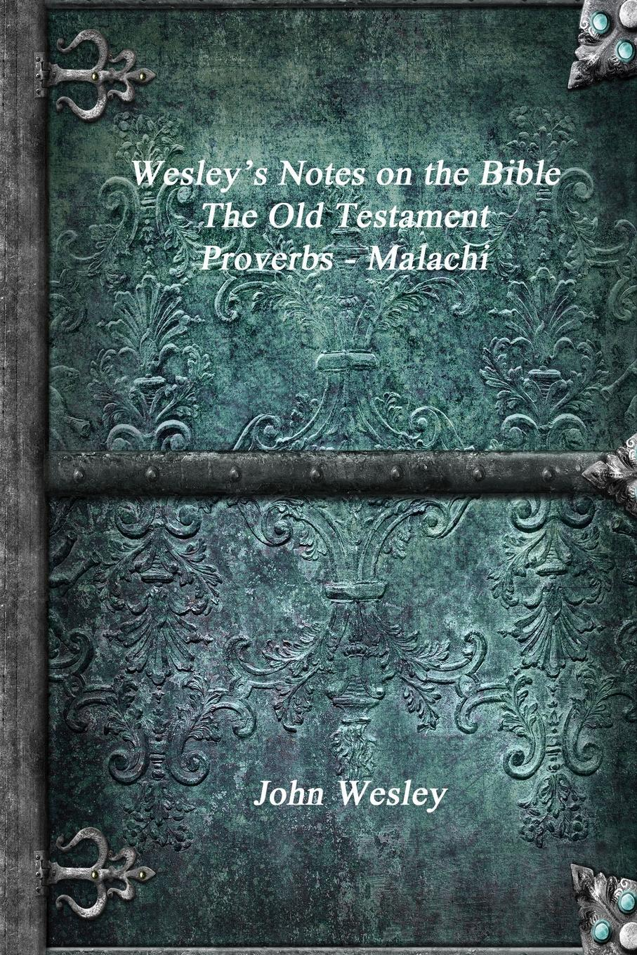 Wesley's Notes on the Bible - The Old Testament. Proverbs - Malachi