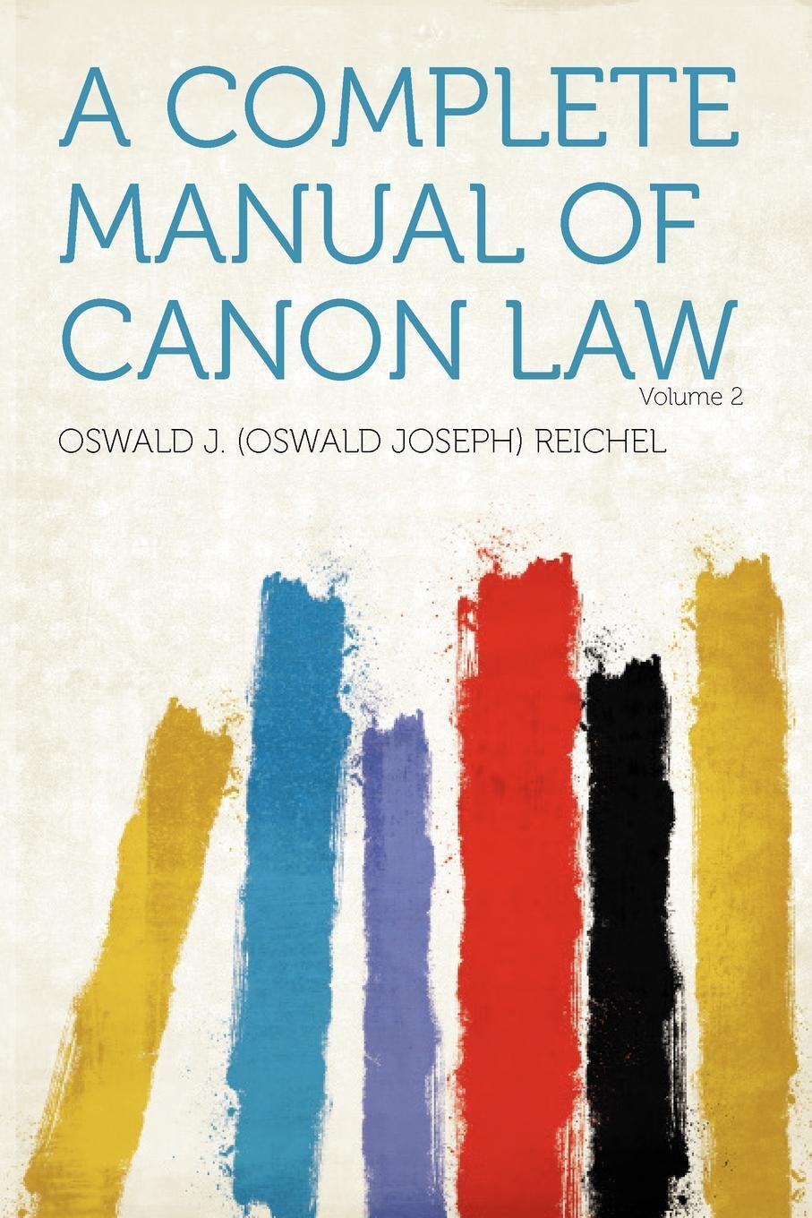 Oswald J. (Oswald Joseph) Reichel. A Complete Manual of Canon Law Volume 2