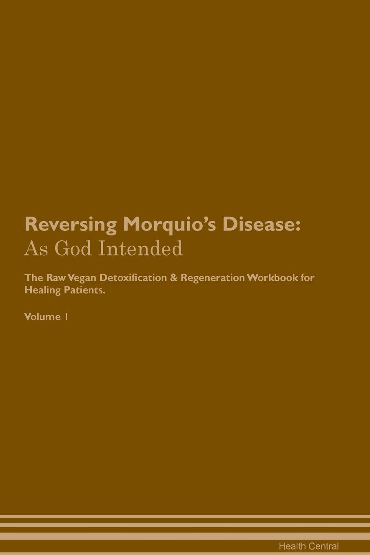 Reversing Morquio's Disease. As God Intended The Raw Vegan Plant-Based Detoxification & Regeneration Workbook for Healing Patients. Volume 1