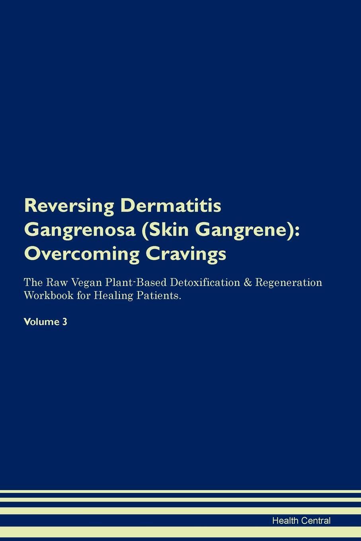 Reversing Dermatitis Gangrenosa (Skin Gangrene). Overcoming Cravings The Raw Vegan Plant-Based Detoxification & Regeneration Workbook for Healing Patients. Volume 3