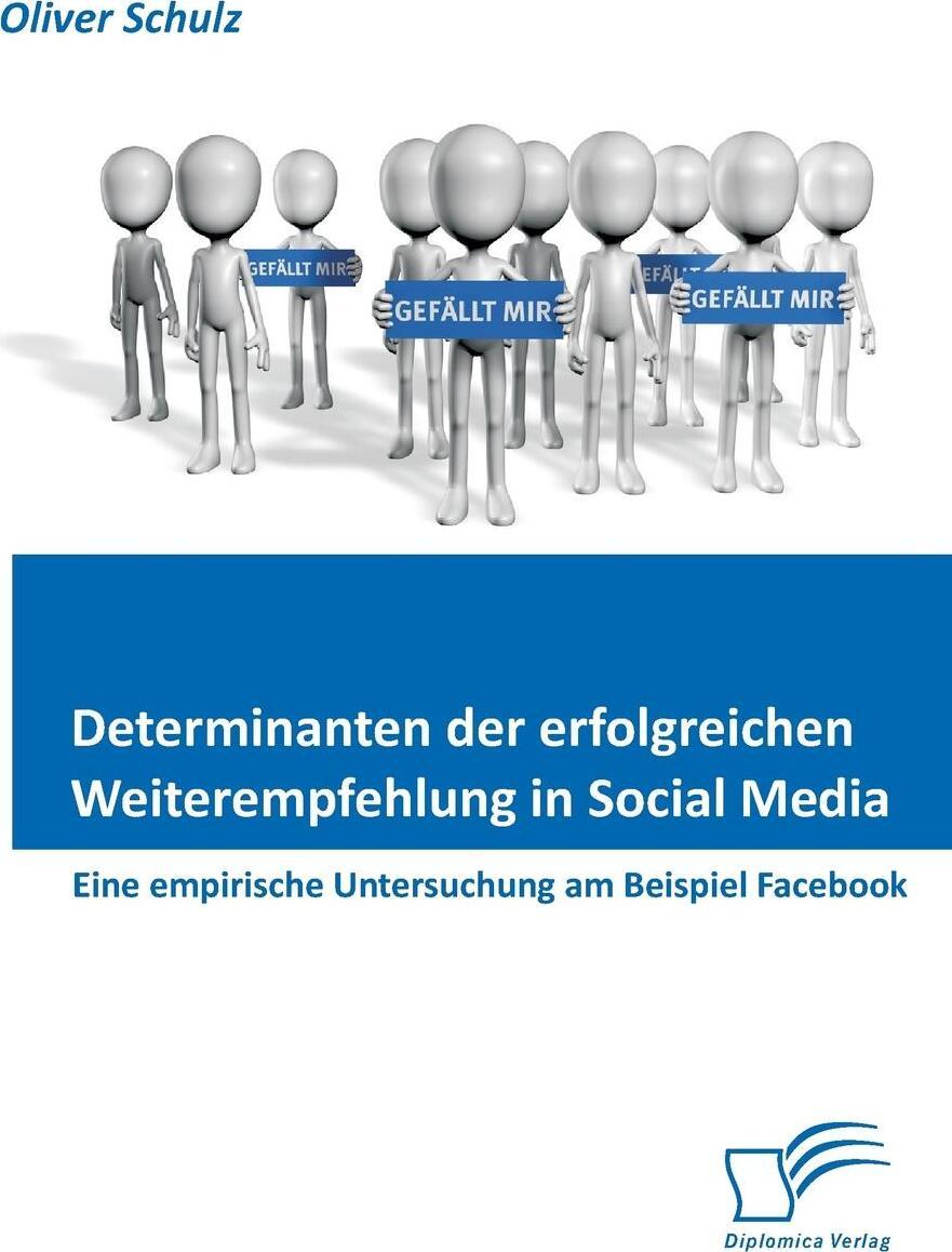 Determinanten Der Erfolgreichen Weiterempfehlung in Social Media. Eine Empirische Untersuchung Am Beispiel Facebook
