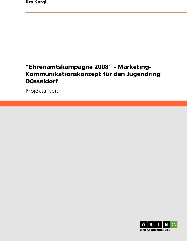 "Urs Kargl. ""Ehrenamtskampagne 2008"" - Marketing- Kommunikationskonzept fur den Jugendring Dusseldorf"