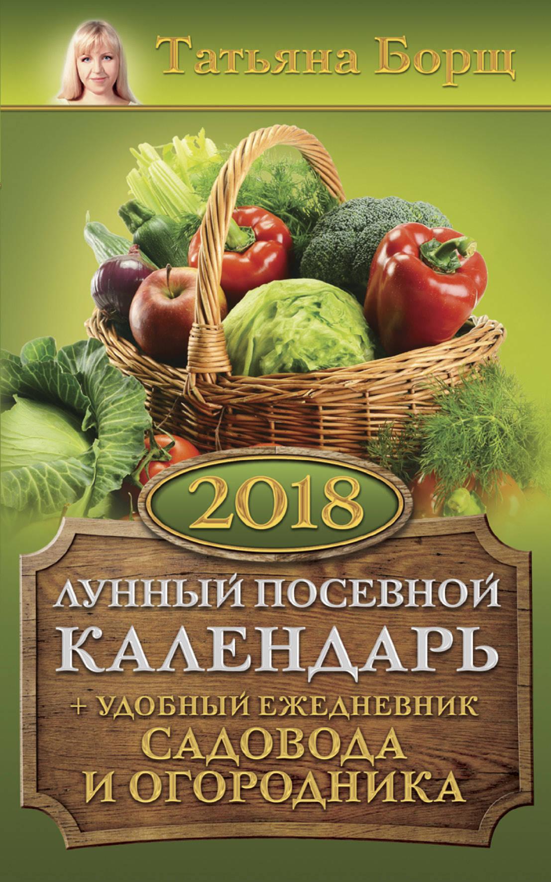 Лунный посевной календарь на 2018 год + удобный ежедневник садовода и огородника   Борщ Татьяна