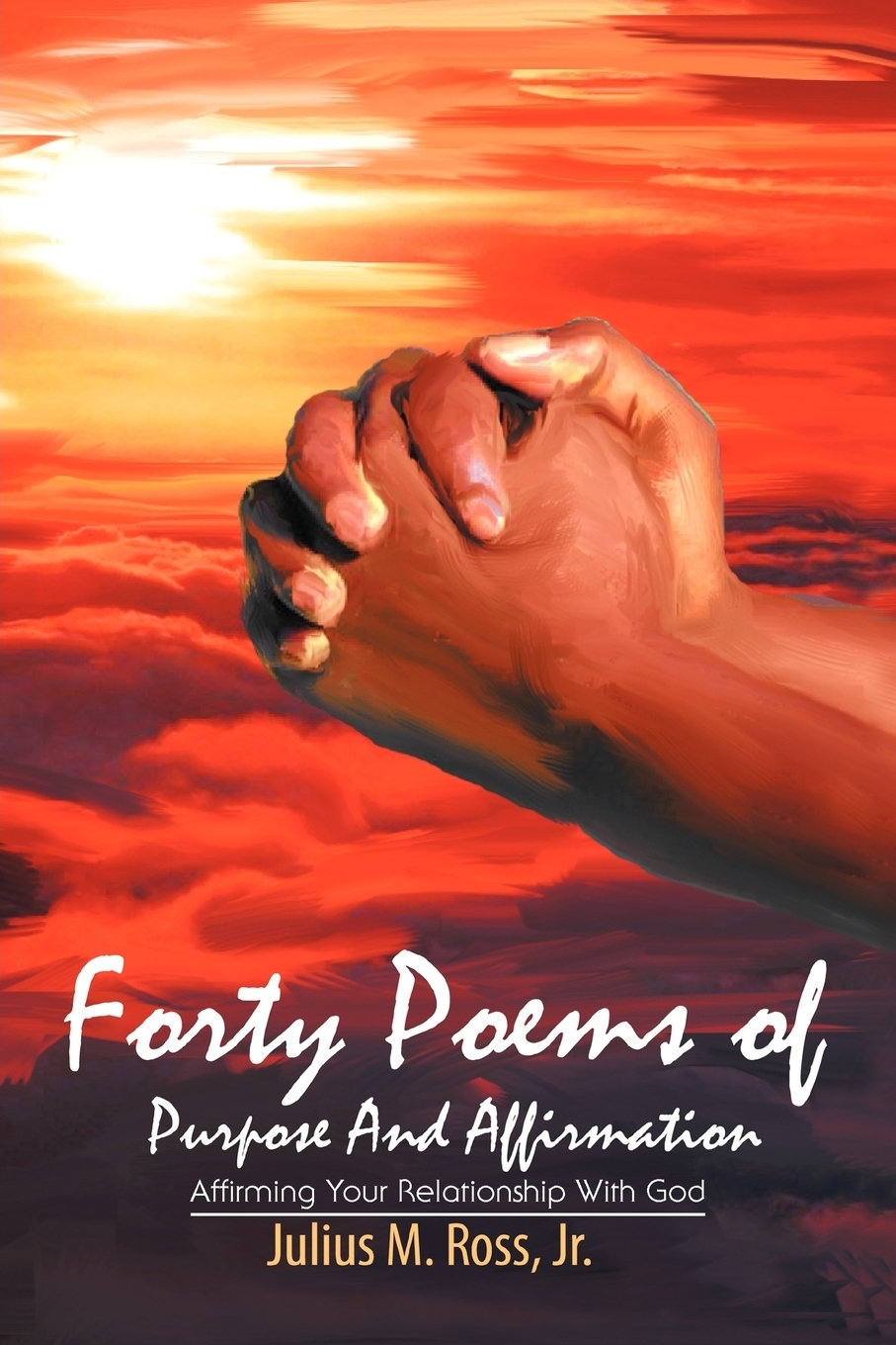 Julius M. Ross Jr.. Forty Poems of Purpose And Affirmation. Affirming Your Relationship With God