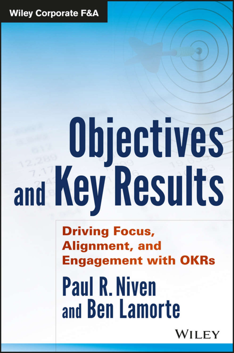 Objectives and Key Results. Driving Focus, Alignment, and Engagement with OKRs | Lamorte Ben, Niven Paul #1