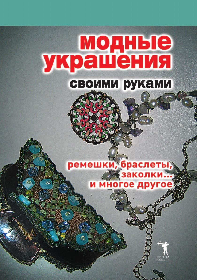 Д.В. Нестерова Модные украшения своими руками. Ремешки, браслеты, заколки... и многое другое