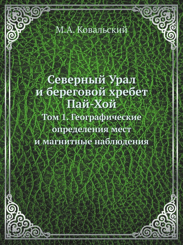 М.А. Ковальский Северный Урал и береговой хребет Пай-Хой. Том 1
