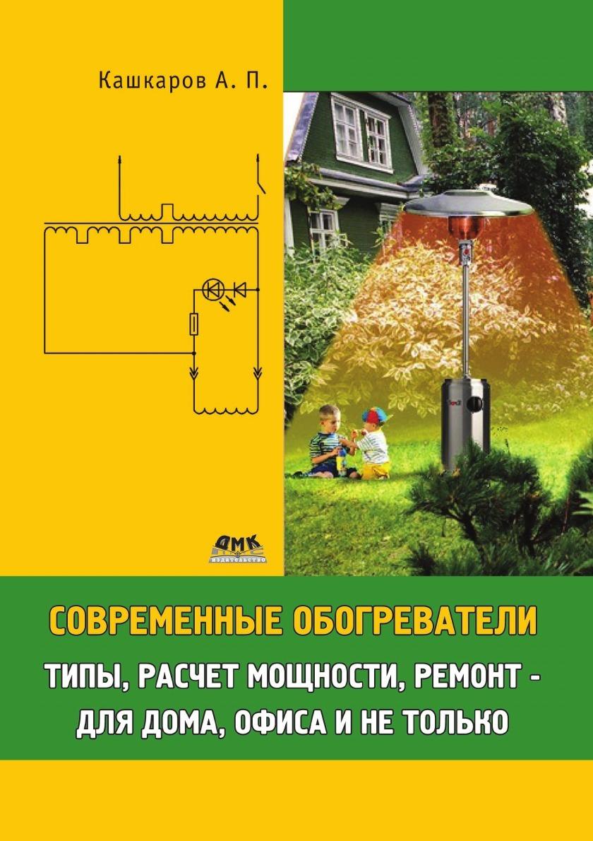 А.П. Кашкаров Современные обогреватели. Типы, расчет мощности, ремонт