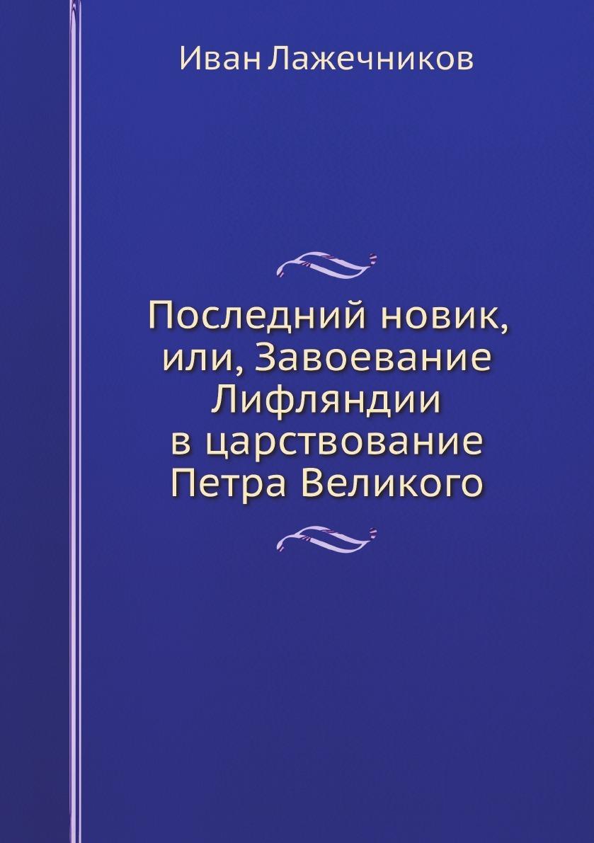 Иван Лажечников Последний новик, или, Завоевание Лифляндии в царствование Петра Великого