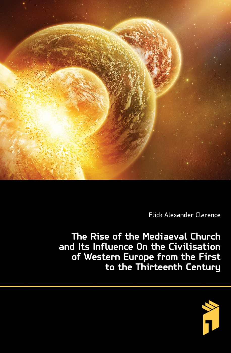 Flick Alexander Clarence The Rise of the Mediaeval Church and Its Influence On the Civilisation of Western Europe from the First to the Thirteenth Century ernst von dobschütz the influence of the bible on civilisation