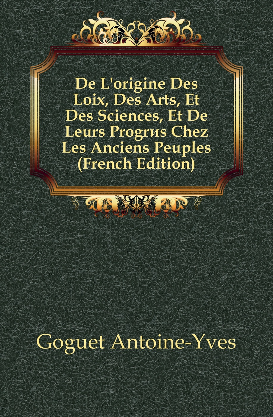 Goguet Antoine-Yves De L'origine Des Loix, Des Arts, Et Des Sciences, Et De Leurs Progres Chez Les Anciens Peuples (French Edition) sully prudhomme prose 1883 l expression dans les beaux arts application de la psychologie a l etude de l artiste et des beaux arts french edition