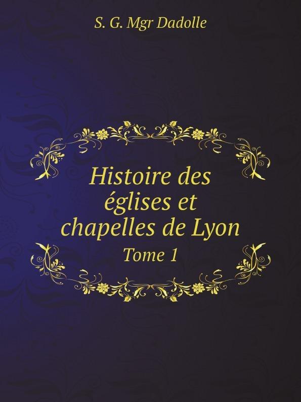 S. G. Mgr Dadolle Histoire des eglises et chapelles de Lyon. Tome 1 histoire de lyon