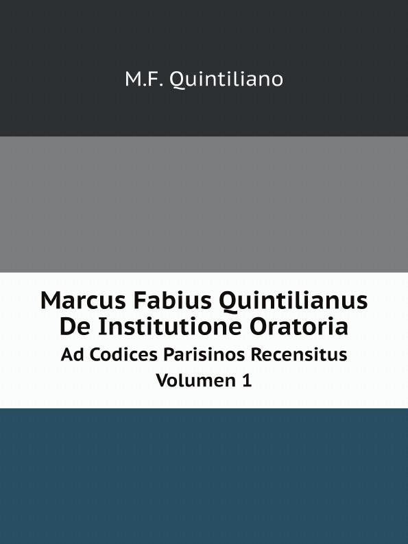 M.F. Quintiliano Marcus Fabius Quintilianus De Institutione Oratoria. Ad Codices Parisinos Recensitus Volumen 1 marco fabio quintiliano quintilian m f quintilianus