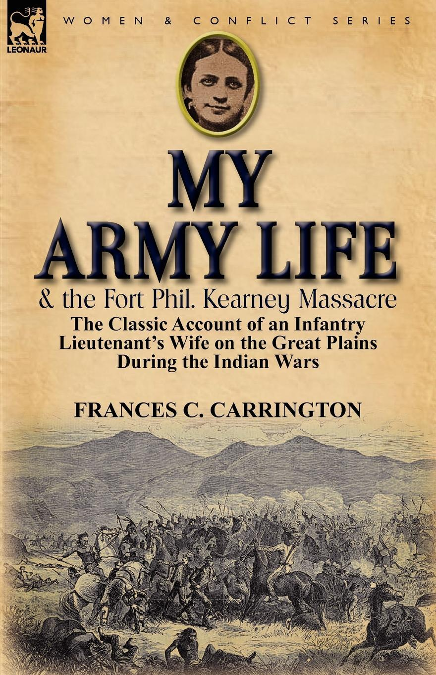 My Army Life and the Fort Phil. Kearney Massacre. The Classic Account of an Infantry Lieutenant's Wife on the Great Plains During the Indian Wars