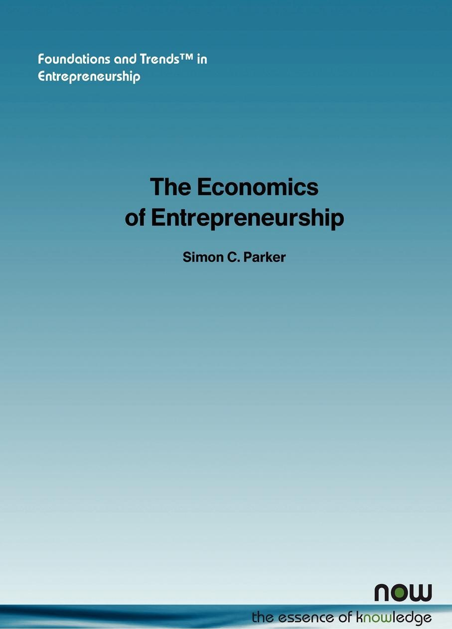 Simon C. Parker. The Economics of Entrepreneurship. What We Know and What We Don T