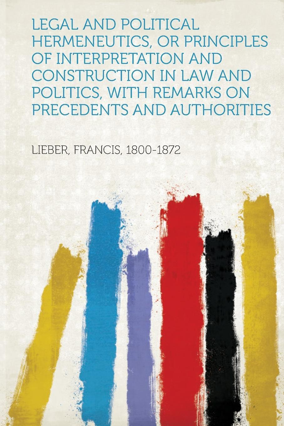 Legal and Political Hermeneutics, or Principles of Interpretation and Construction in Law and Politics, with Remarks on Precedents and Authorities