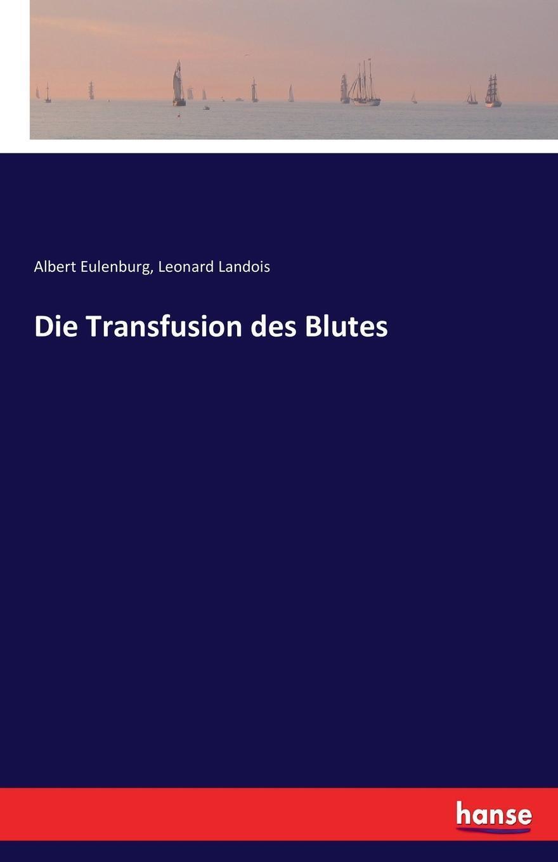 Die Transfusion des Blutes. Albert Eulenburg, Leonard Landois