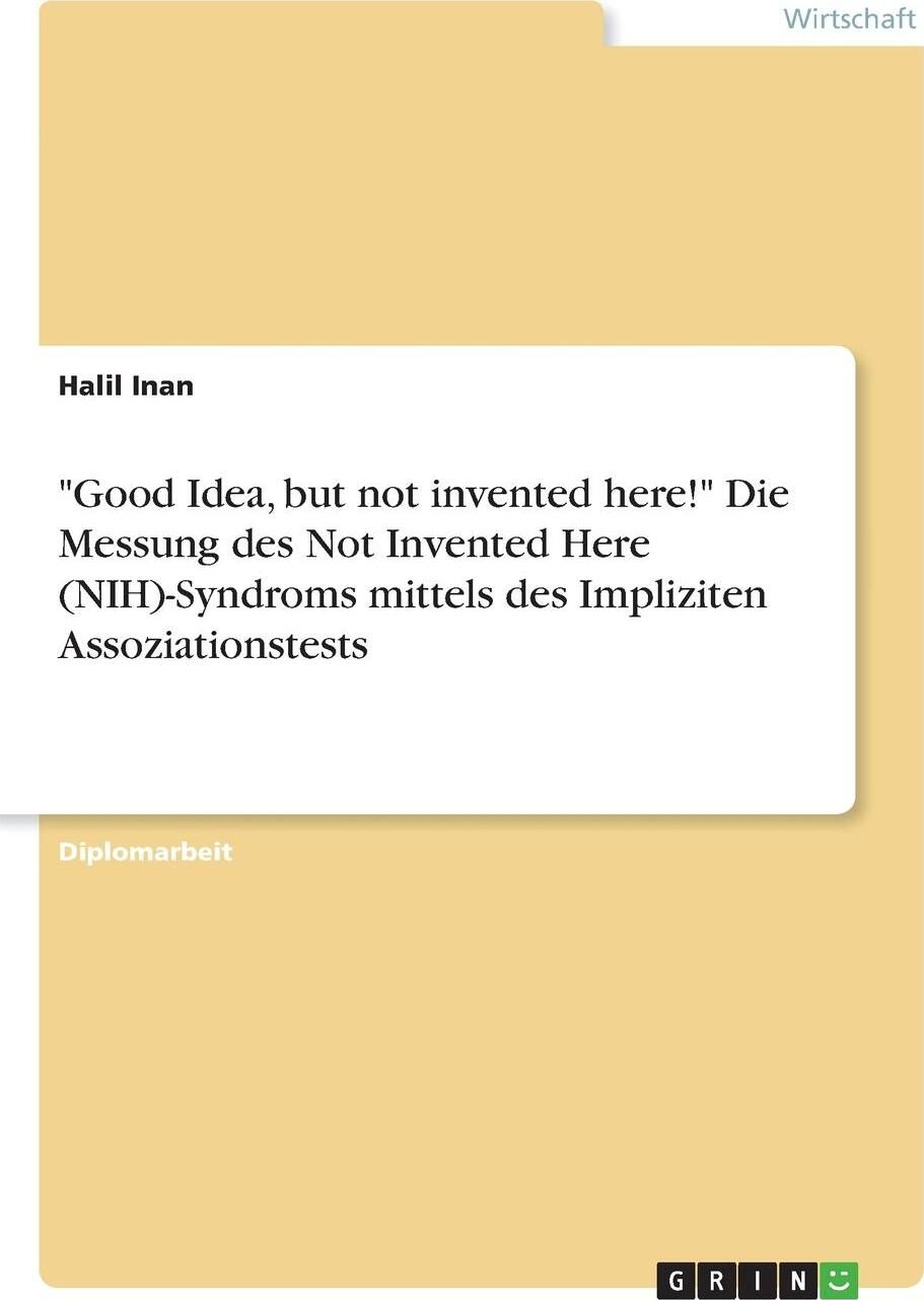 """Halil Inan. """"Good Idea, but not invented here!"""" Die Messung des Not Invented Here (NIH)-Syndroms mittels des Impliziten Assoziationstests"""