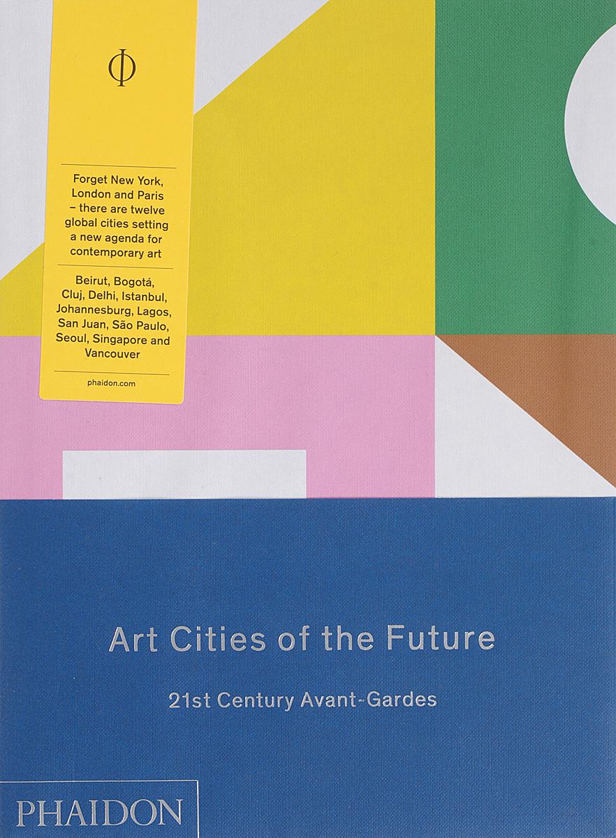 Art Cities of the Future: 21st-Century Avant-Gardes   Kapur Geeta, Wilson-Goldie Kaelen #1