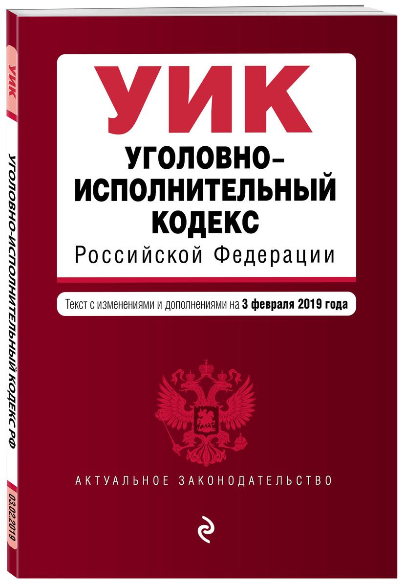 Уголовно-исполнительный кодекс Российской Федерации. Текст с изм. и доп. на 3 февраля 2019 г. | Нет автора #1