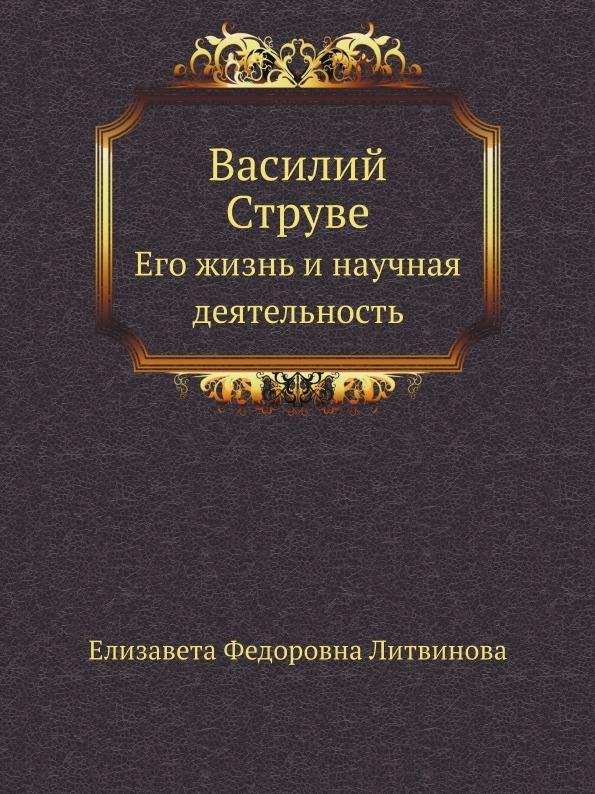 Е.Ф. Литвинова Василий Струве. Его жизнь и научная деятельность