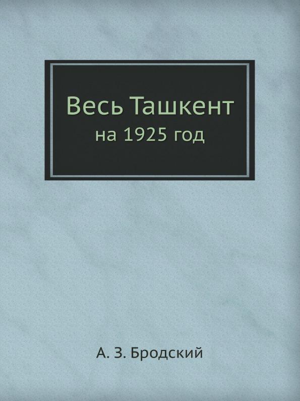А.З. Бродский Весь Ташкент. на 1925 год дешевые авиабилеты в ташкент
