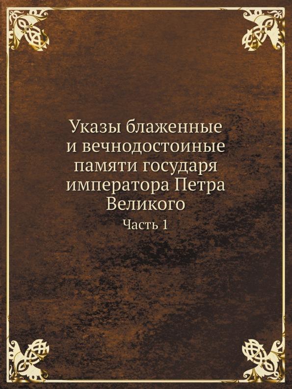Неизвестный автор Указы блаженные и вечнодостоиные памяти государя императора Петра Великого. Часть 1