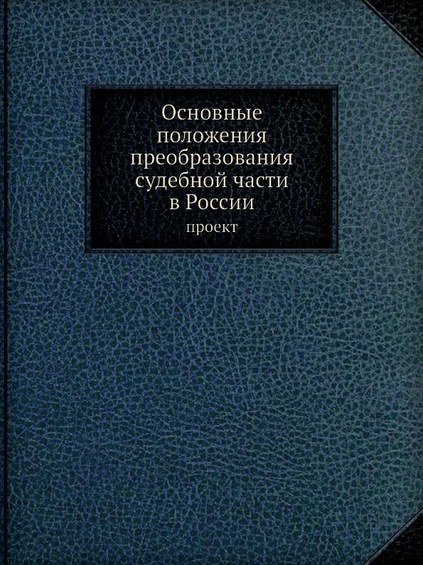 Неизвестный автор Основные положения преобразования судебной части в России. проект