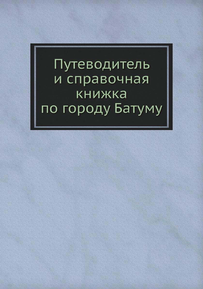 Неизвестный автор Путеводитель и справочная книжка по городу Батуму